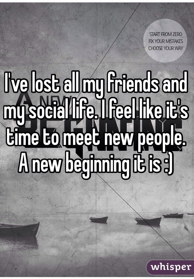 I've lost all my friends and my social life. I feel like it's time to meet new people. A new beginning it is :)
