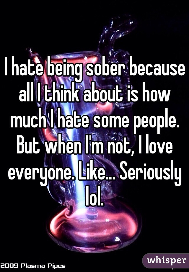 I hate being sober because all I think about is how much I hate some people. But when I'm not, I love everyone. Like... Seriously lol.