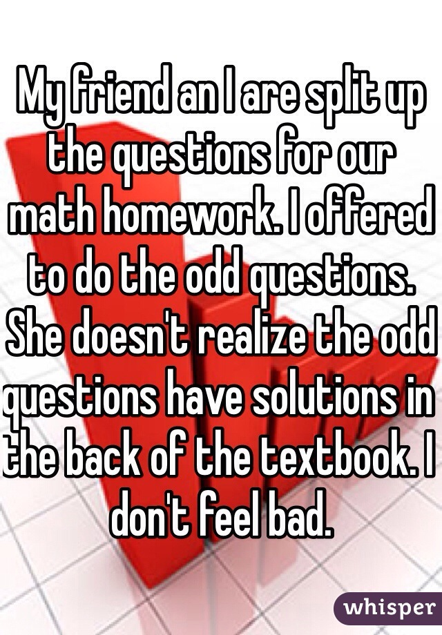 My friend an I are split up the questions for our math homework. I offered to do the odd questions. She doesn't realize the odd questions have solutions in the back of the textbook. I don't feel bad.