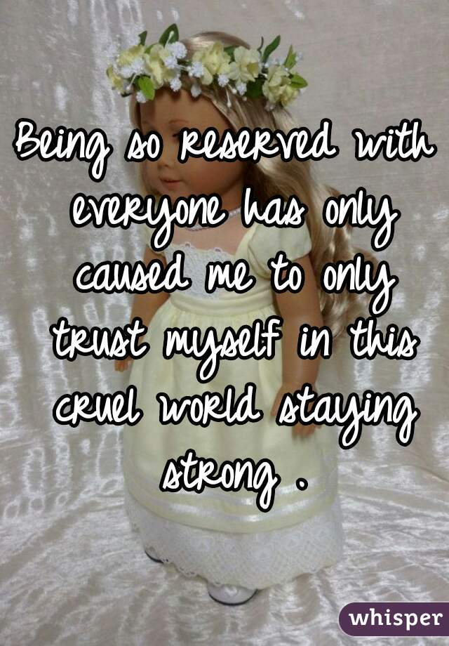 Being so reserved with everyone has only caused me to only trust myself in this cruel world staying strong .