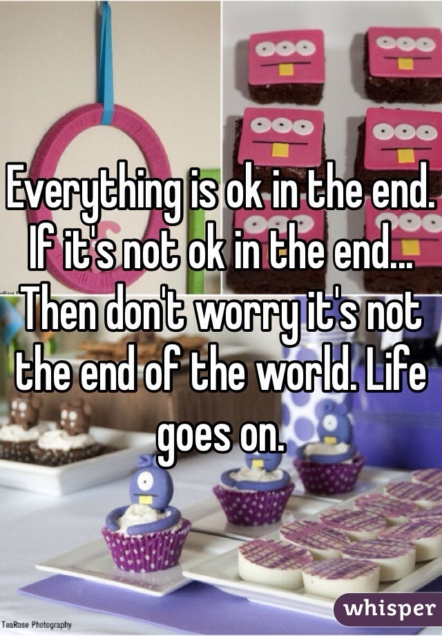 Everything is ok in the end. If it's not ok in the end... Then don't worry it's not the end of the world. Life goes on.