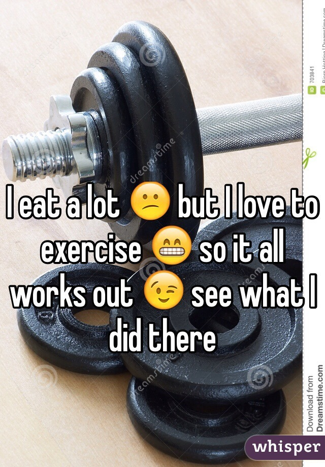I eat a lot 😕 but I love to exercise 😁 so it all works out 😉 see what I did there