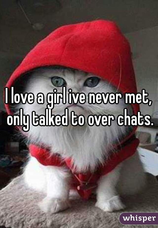 I love a girl ive never met, only talked to over chats.