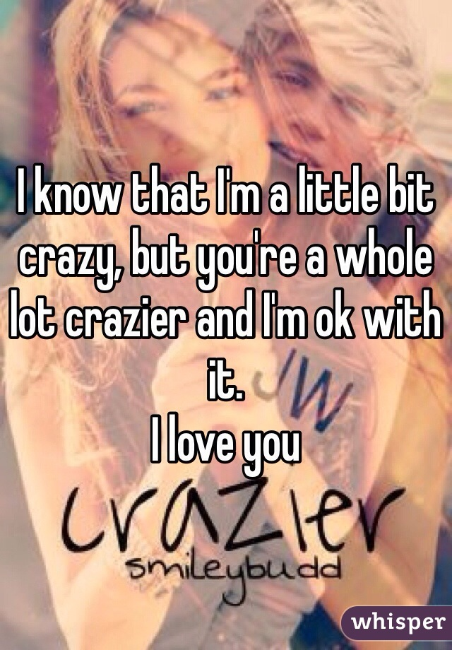 I know that I'm a little bit crazy, but you're a whole lot crazier and I'm ok with it.  I love you
