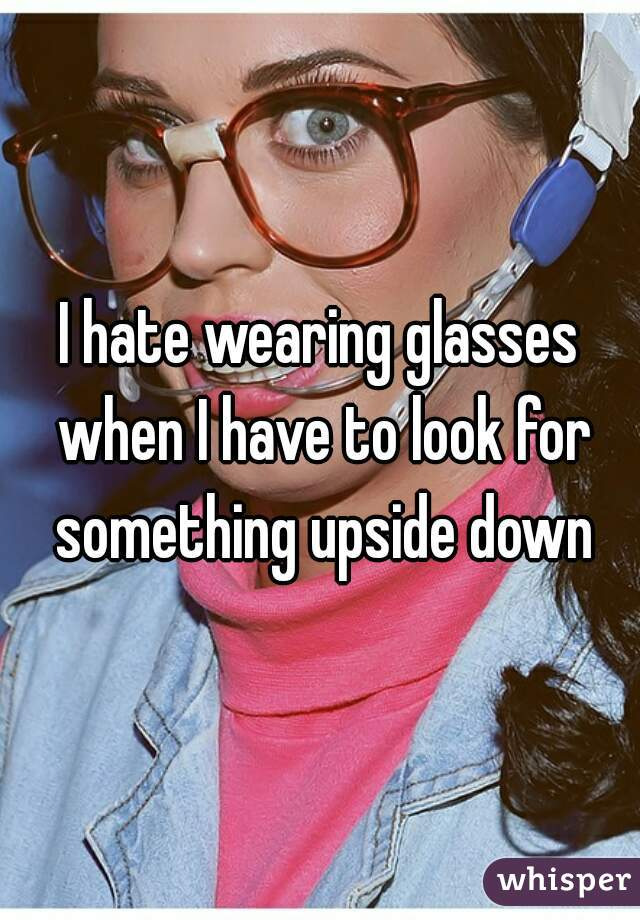 I hate wearing glasses when I have to look for something upside down