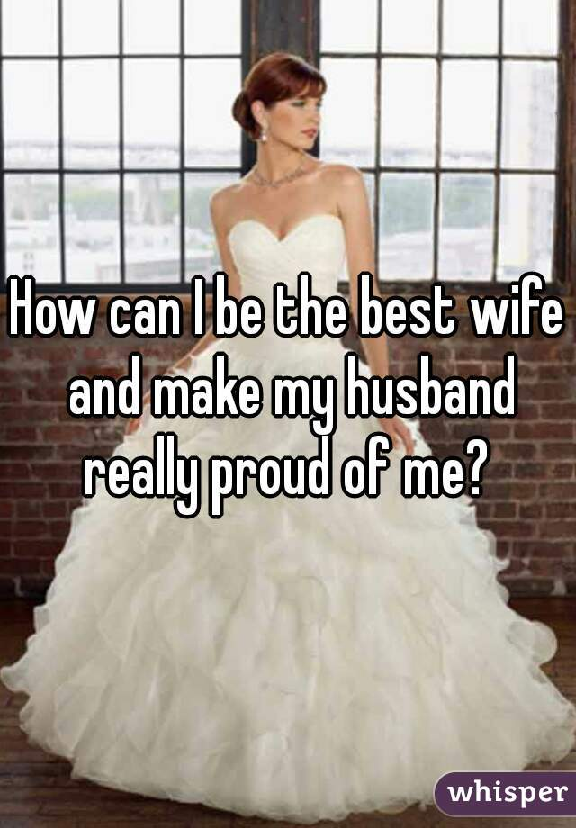 How can I be the best wife and make my husband really proud of me?