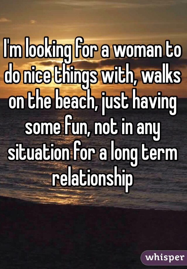 I'm looking for a woman to do nice things with, walks on the beach, just having some fun, not in any situation for a long term relationship
