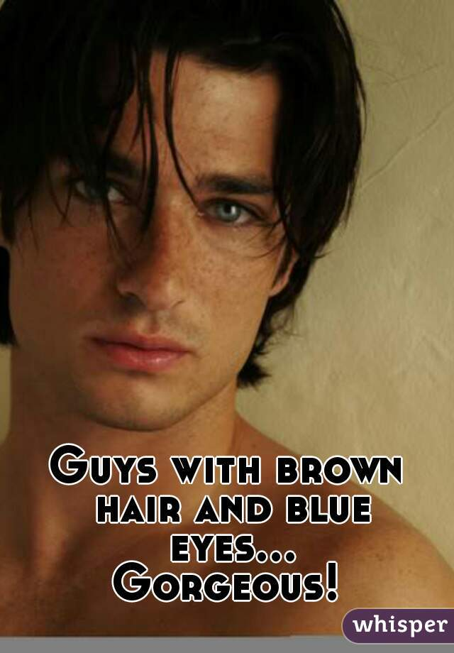 Guys with brown hair and blue eyes... Gorgeous!