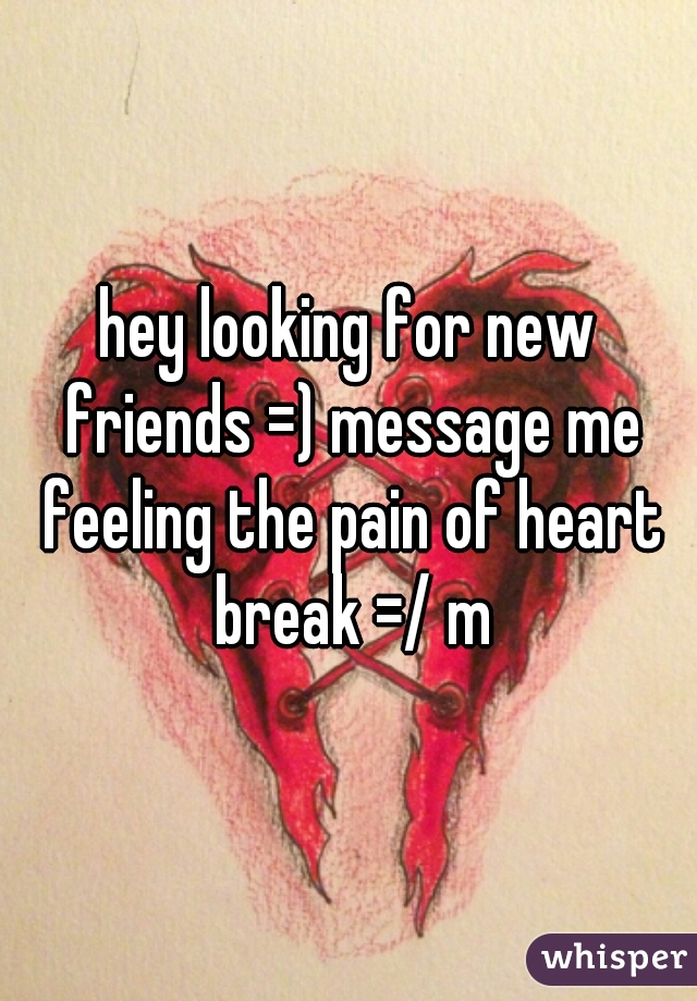hey looking for new friends =) message me feeling the pain of heart break =/ m