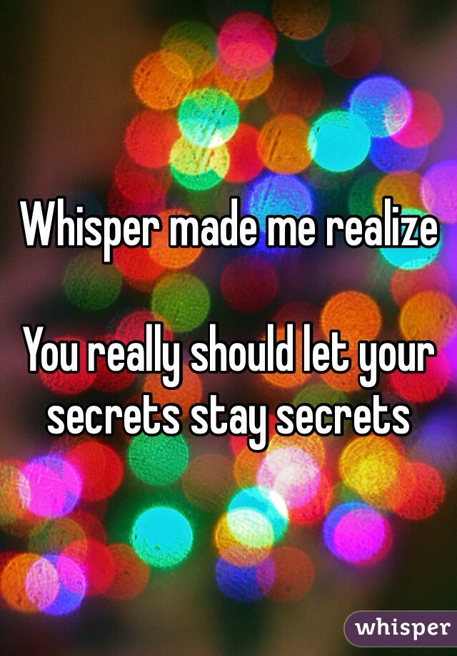 Whisper made me realize   You really should let your secrets stay secrets