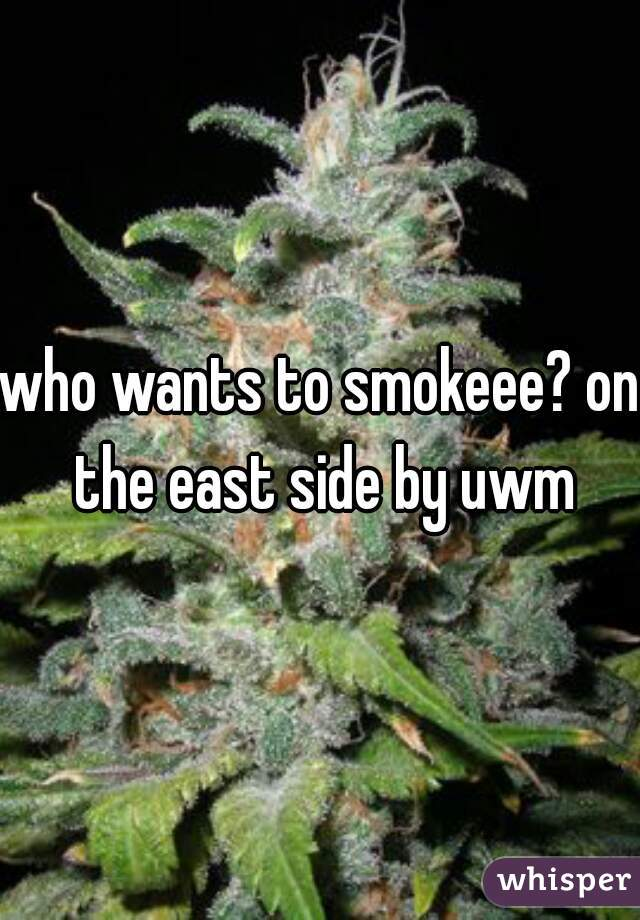 who wants to smokeee? on the east side by uwm