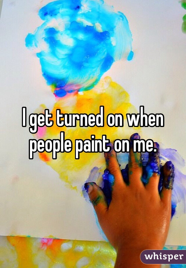 I get turned on when people paint on me.