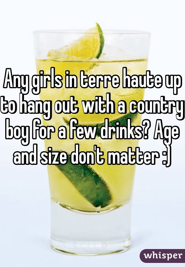 Any girls in terre haute up to hang out with a country boy for a few drinks? Age and size don't matter :)