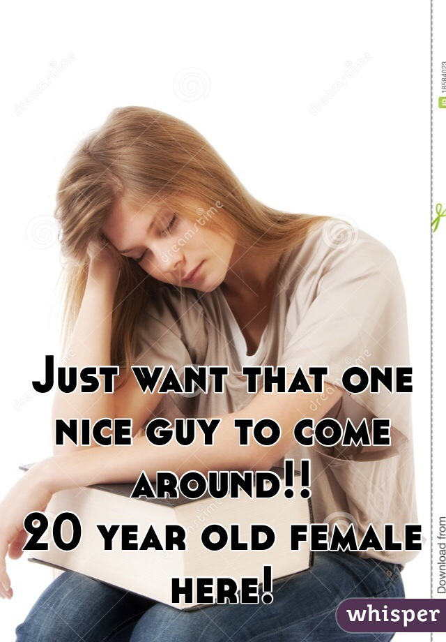 Just want that one nice guy to come around!!  20 year old female here!