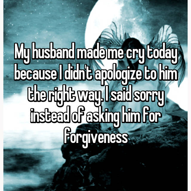 My husband made me cry today because I didn't apologize to him the right way. I said sorry instead of asking him for forgiveness