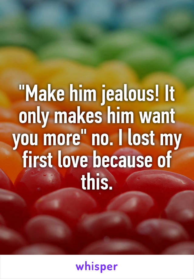 """""""Make him jealous! It only makes him want you more"""" no. I lost my first love because of this."""