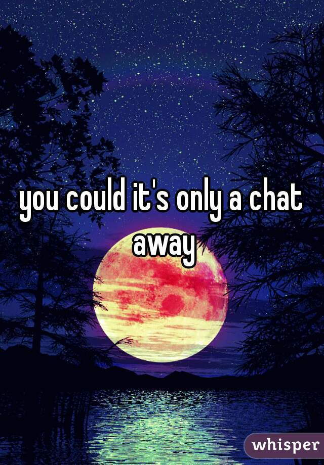 you could it's only a chat away
