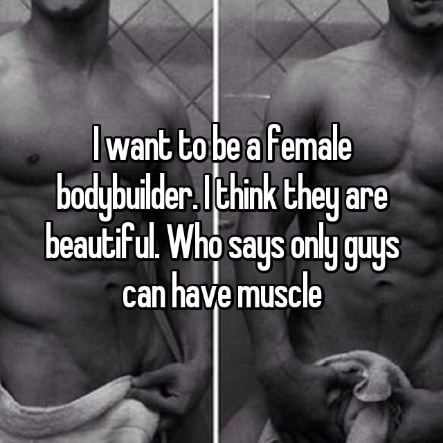 I want to be a female bodybuilder. I think they are beautiful. Who says only guys can have muscle 💪