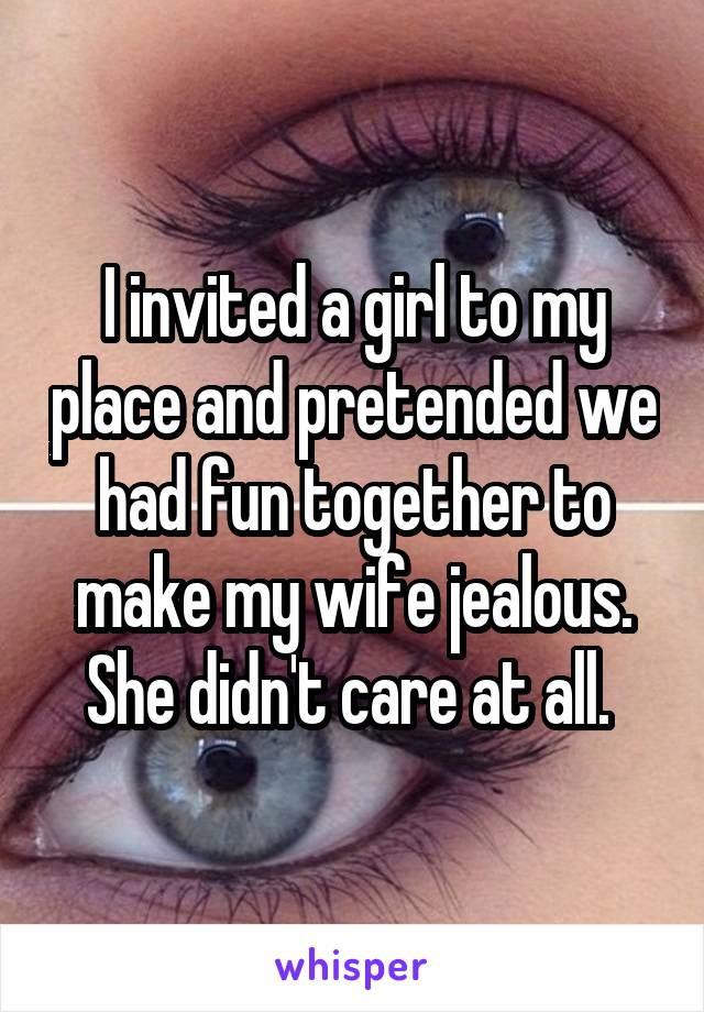 I invited a girl to my place and pretended we had fun together to make my wife jealous. She didn't care at all.