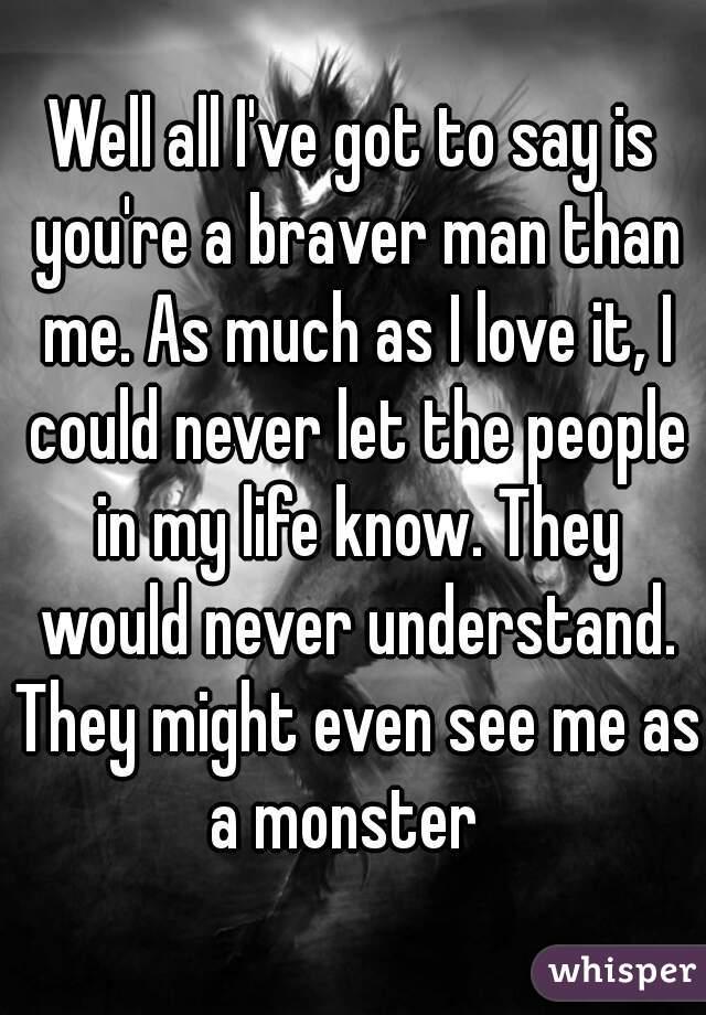 you are a braver man than i