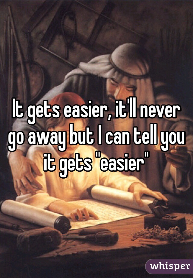 """It gets easier, it'll never go away but I can tell you it gets """"easier"""""""