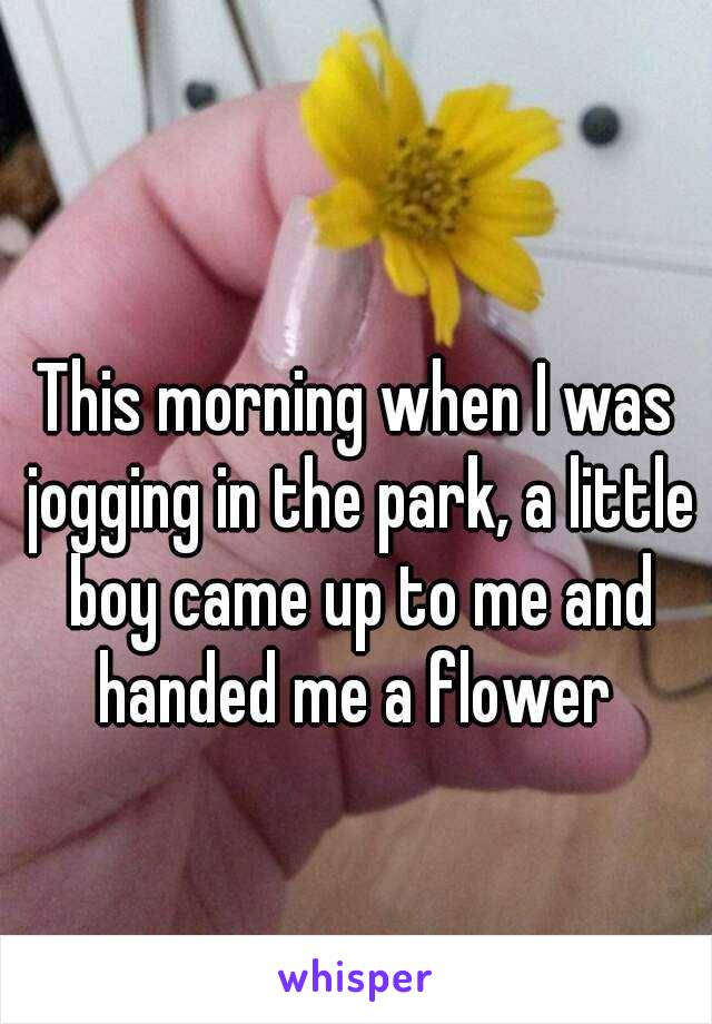 This morning when I was jogging in the park, a little boy came up to me and handed me a flower