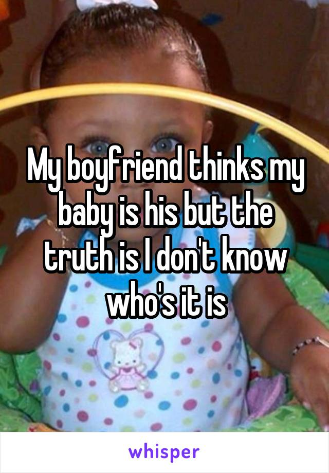 My boyfriend thinks my baby is his but the truth is I don't know who's it is