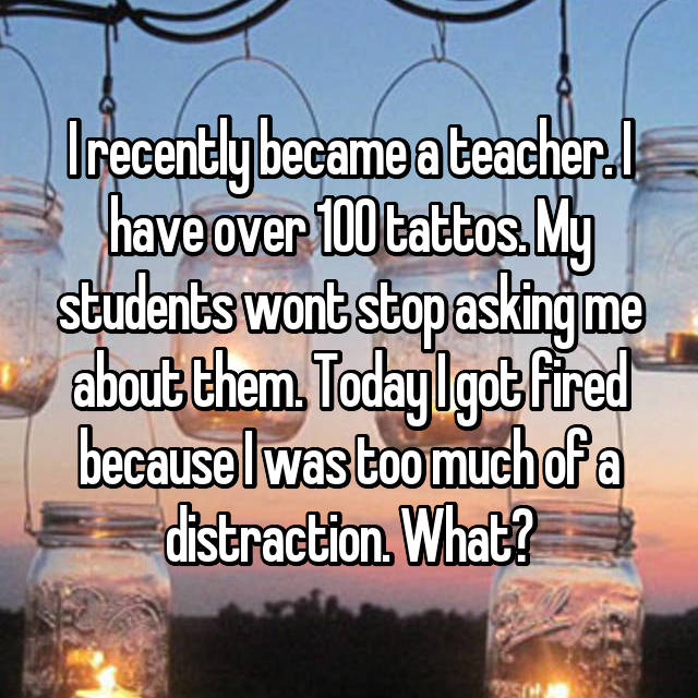 I recently became a teacher. I have over 100 tattos. My students wont stop asking me about them. Today I got fired because I was too much of a distraction. What?