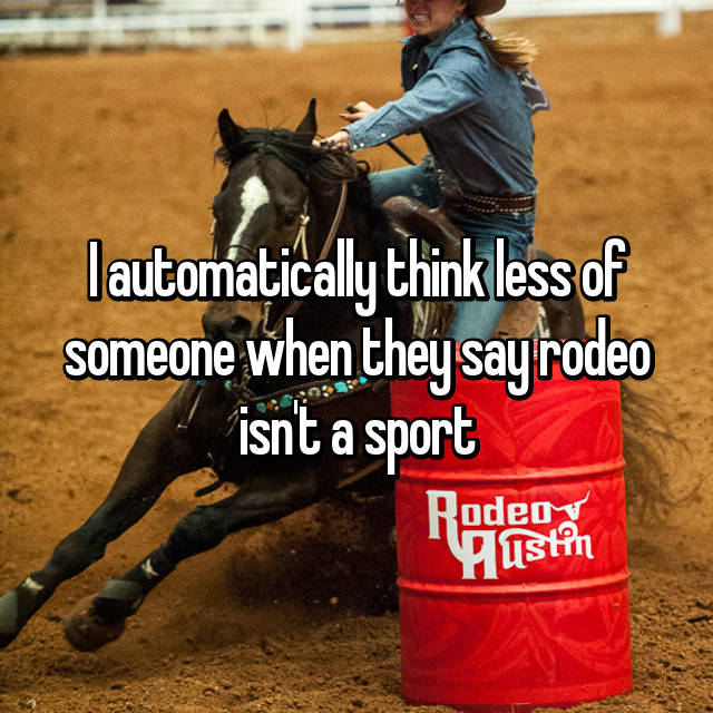 I automatically think less of someone when they say rodeo isn't a sport