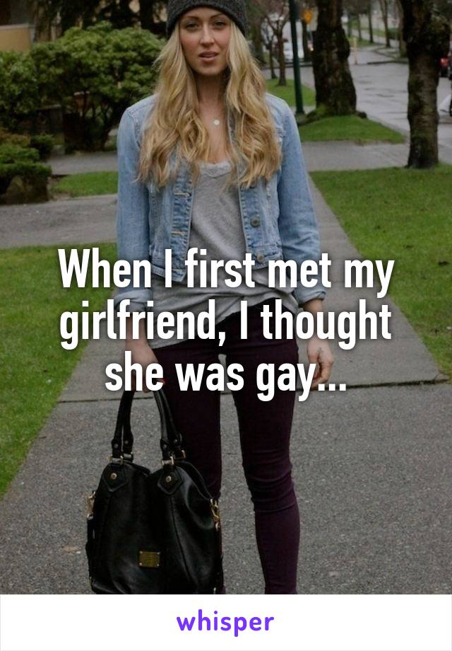 When I first met my girlfriend, I thought she was gay...