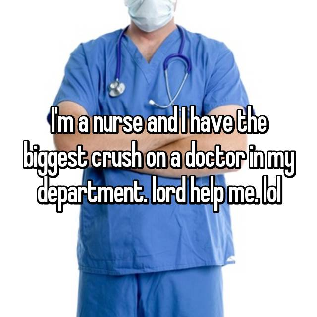 I'm a nurse and I have the biggest crush on a doctor in my department. lord help me. lol