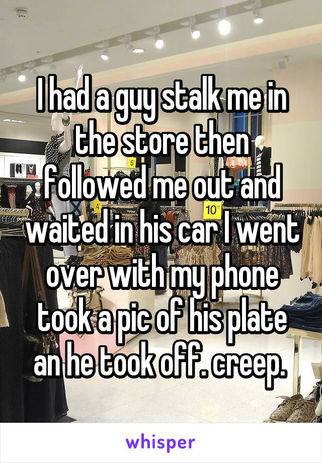I had a guy stalk me in the store then followed me out and waited in his car I went over with my phone took a pic of his plate an he took off. creep.