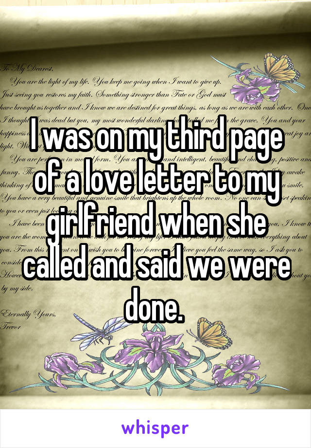 I was on my third page of a love letter to my girlfriend when she called and said we were done.