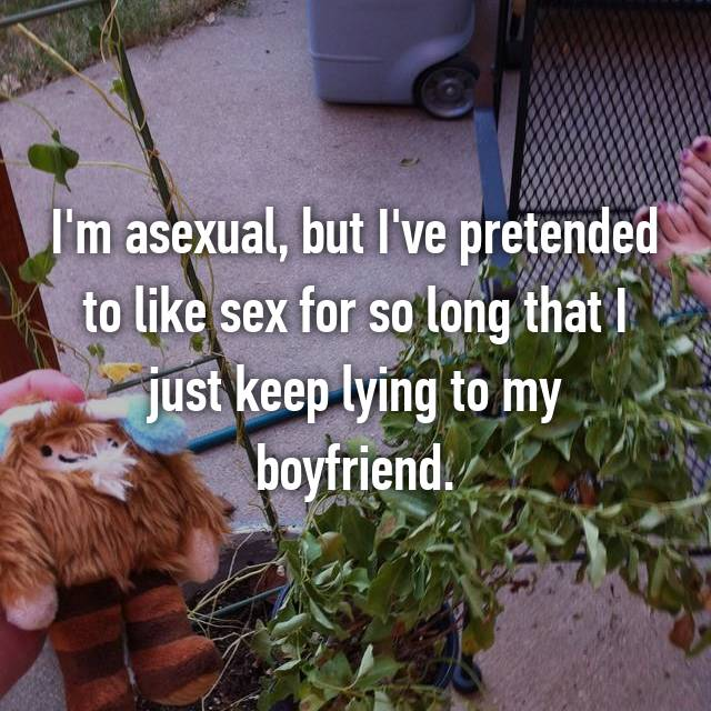 I'm asexual, but I've pretended to like sex for so long that I just keep lying to my boyfriend.