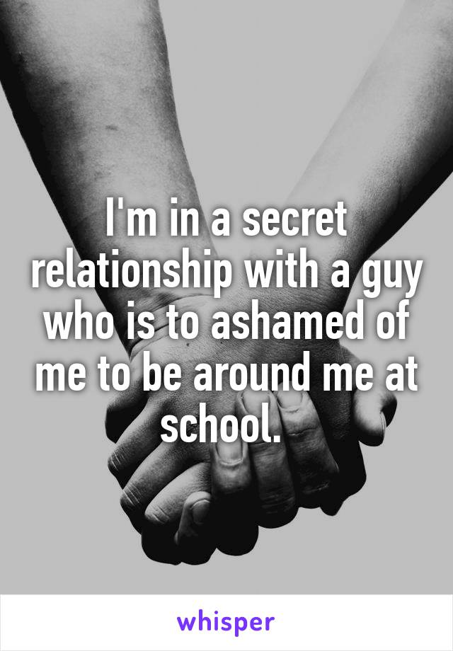 I'm in a secret relationship with a guy who is to ashamed of me to be around me at school.