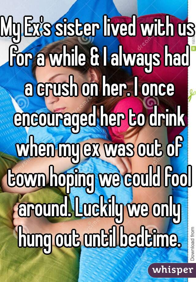My Ex's sister lived with us for a while & I always had a crush on her. I once encouraged her to drink when my ex was out of town hoping we could fool around. Luckily we only hung out until bedtime.