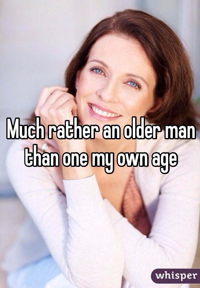 Much rather an older man than one my own age