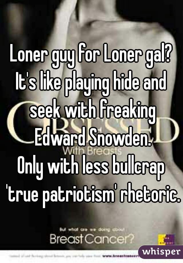 Loner guy for Loner gal? It's like playing hide and seek with freaking Edward Snowden. Only with less bullcrap 'true patriotism' rhetoric.