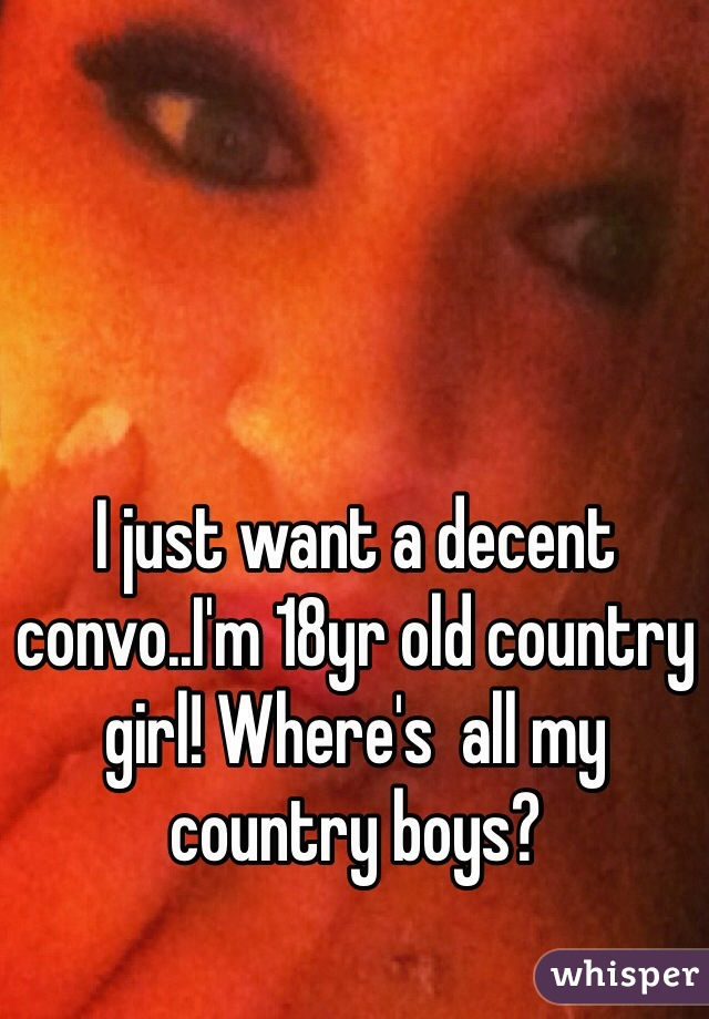 I just want a decent convo..I'm 18yr old country girl! Where's  all my country boys?