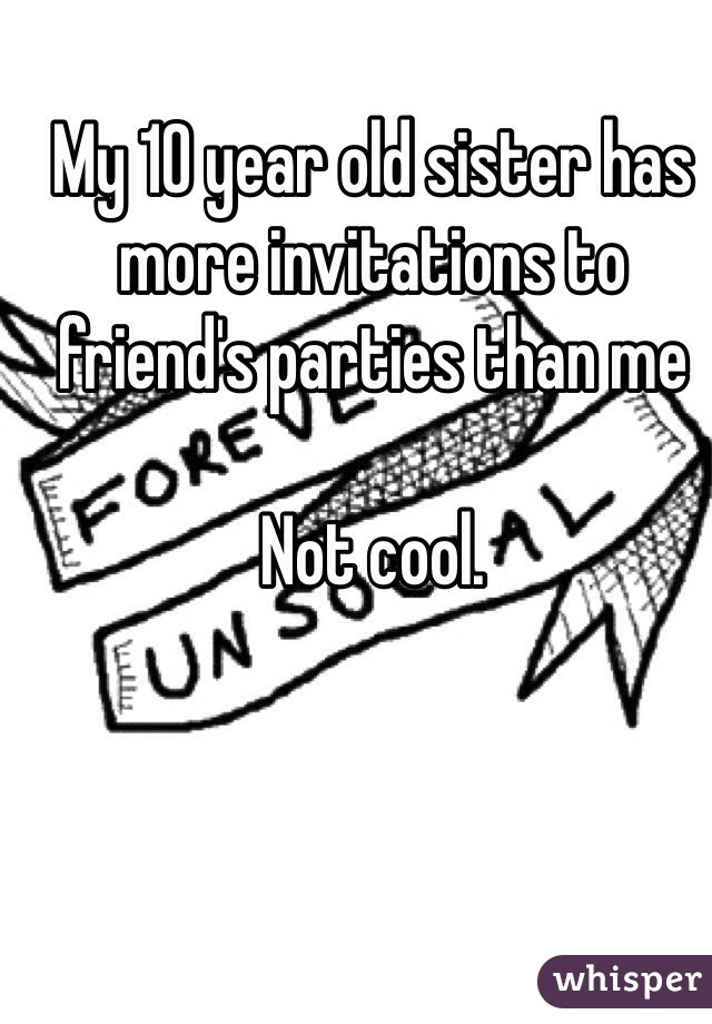 My 10 year old sister has more invitations to friend's parties than me   Not cool.