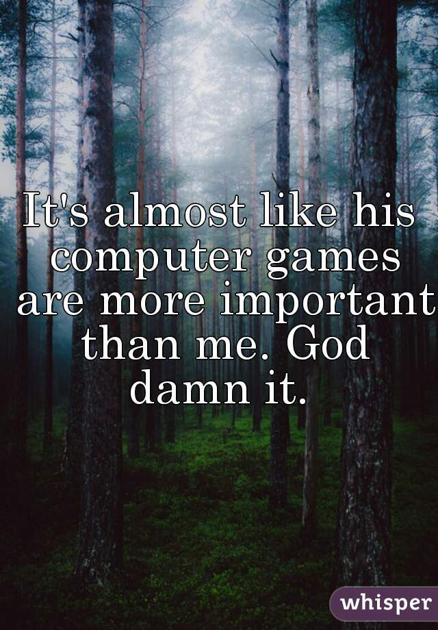 It's almost like his computer games are more important than me. God damn it.