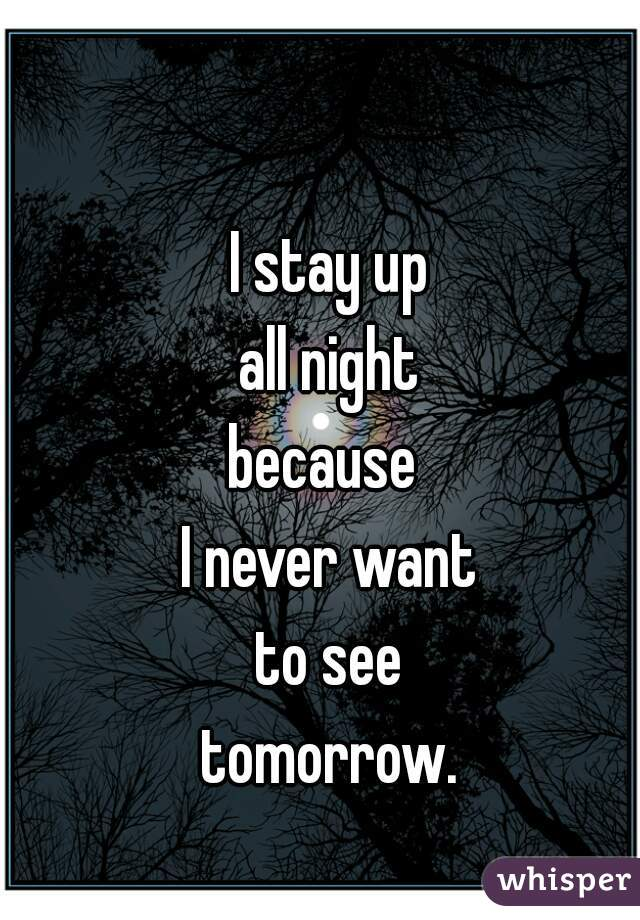 I stay up all night because  I never want to see tomorrow.