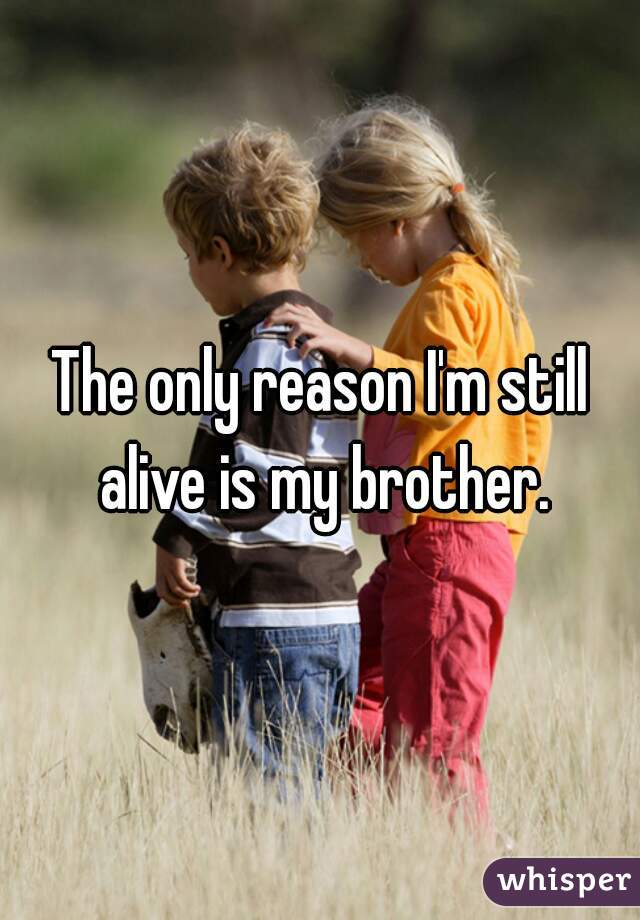 The only reason I'm still alive is my brother.