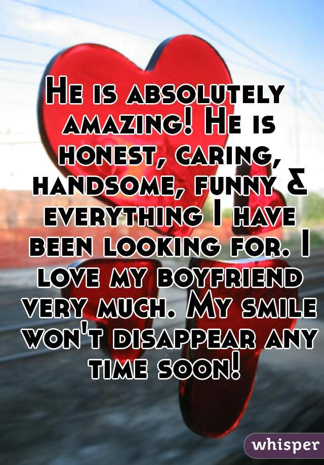 He is absolutely amazing! He is honest, caring, handsome, funny & everything I have been looking for. I love my boyfriend very much. My smile won't disappear any time soon!