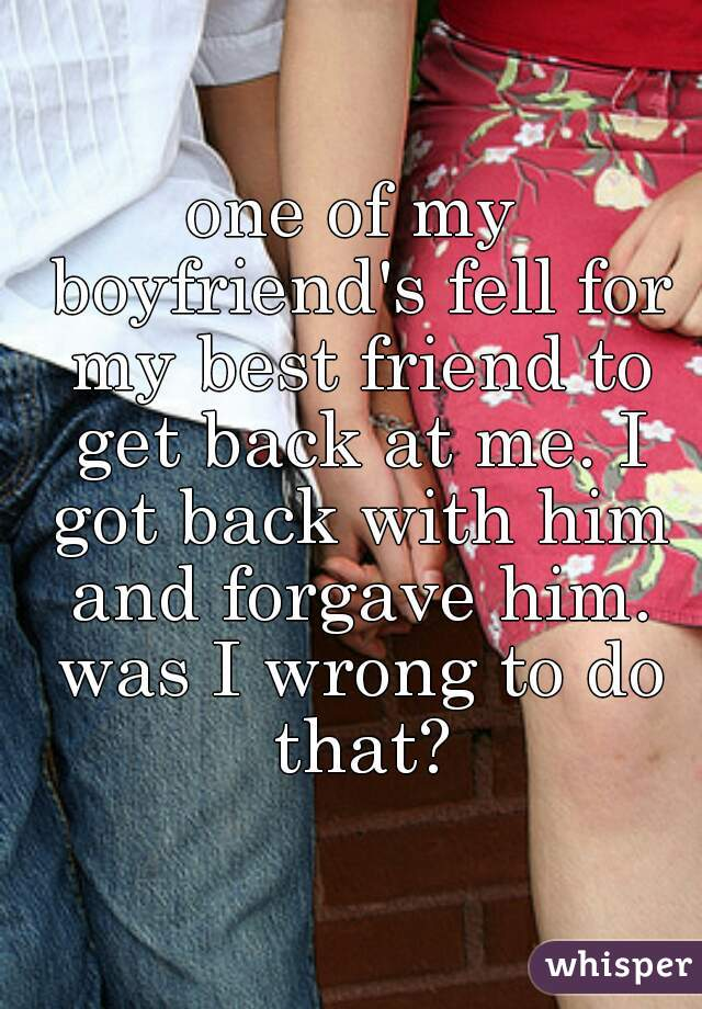 one of my boyfriend's fell for my best friend to get back at me. I got back with him and forgave him. was I wrong to do that?