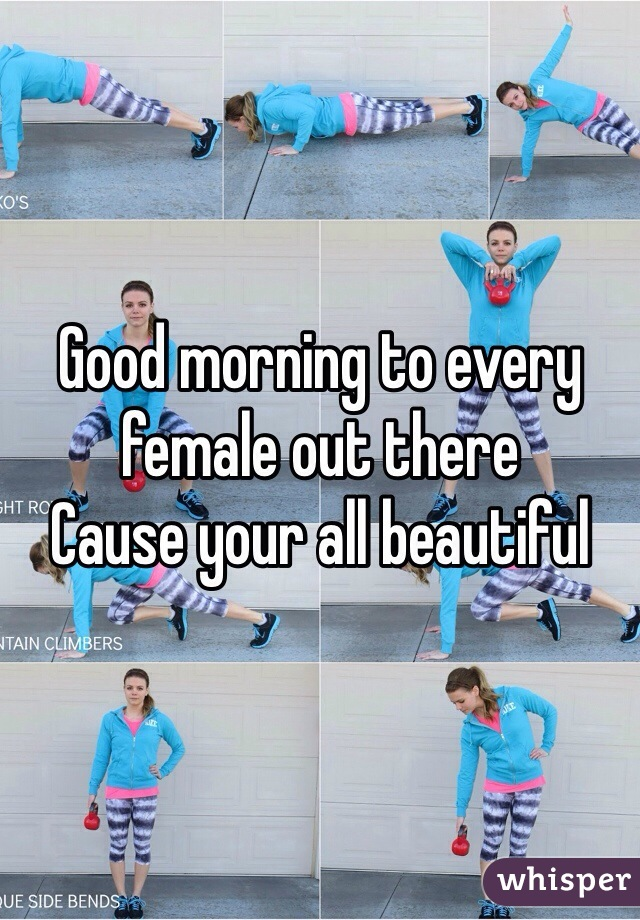 Good morning to every female out there  Cause your all beautiful