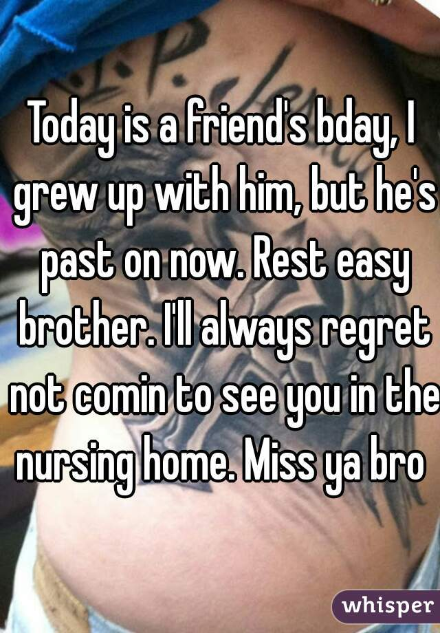 Today is a friend's bday, I grew up with him, but he's past on now. Rest easy brother. I'll always regret not comin to see you in the nursing home. Miss ya bro
