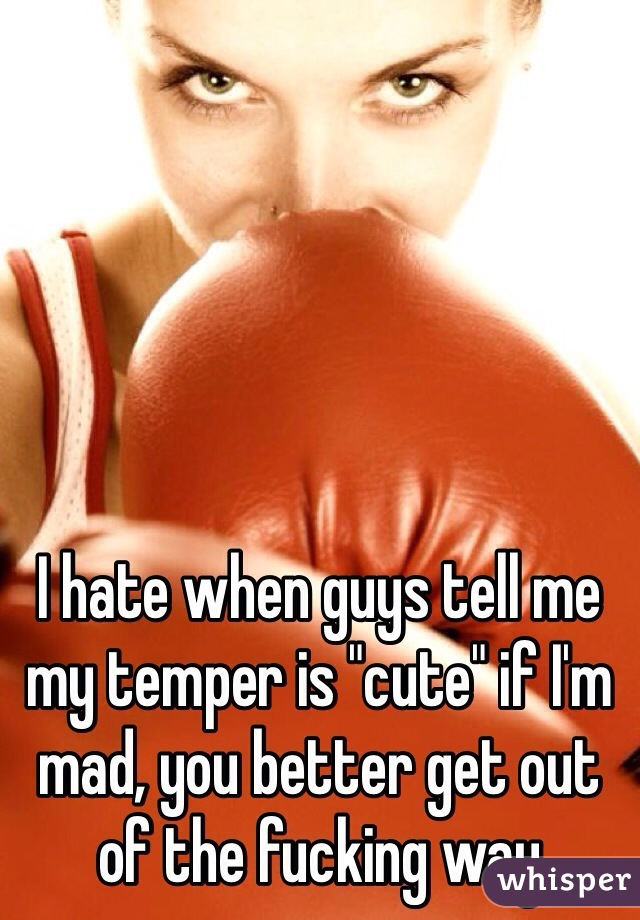 """I hate when guys tell me my temper is """"cute"""" if I'm mad, you better get out of the fucking way"""