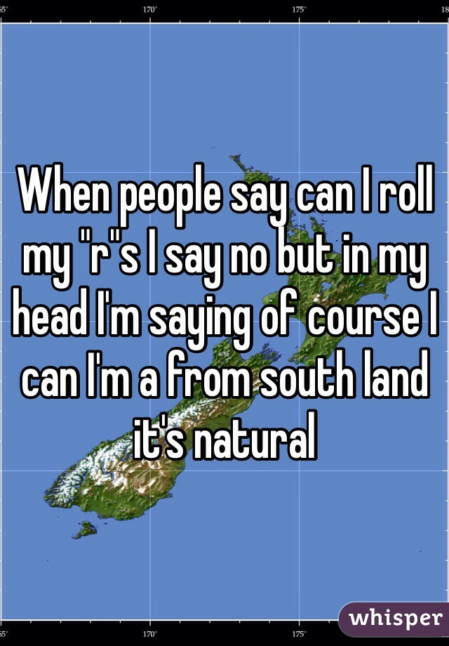 """When people say can I roll my """"r""""s I say no but in my head I'm saying of course I can I'm a from south land it's natural"""