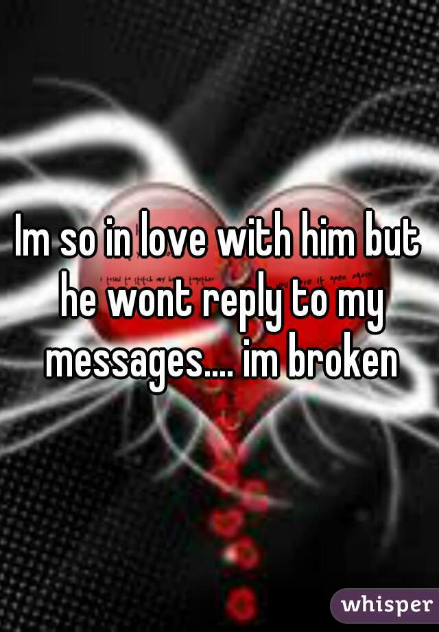 Im so in love with him but he wont reply to my messages.... im broken